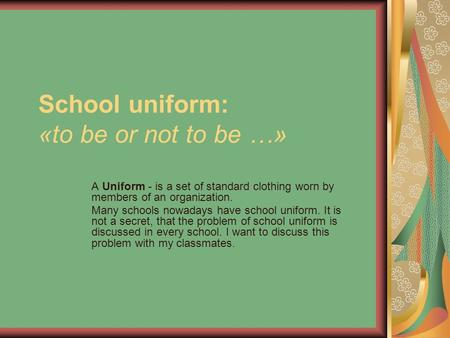 School uniform: «to be or not to be …» A Uniform - is a set of standard clothing worn by members of an organization. Many schools nowadays have school.