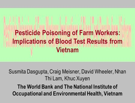 Susmita Dasgupta, Craig Meisner, David Wheeler, Nhan Thi Lam, Khuc Xuyen The World Bank and The National Institute of Occupational and Environmental Health,