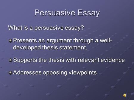 Persuasive Essay What is a persuasive essay? Presents an argument through a well- developed thesis statement. Supports the thesis with relevant evidence.