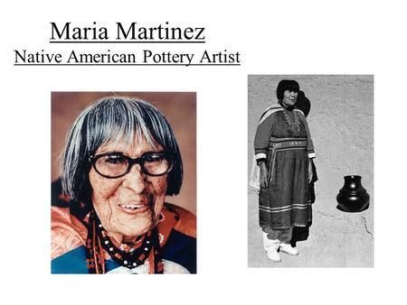 Maria Martinez Native American Pottery Artist. Biography of Maria Martinez Lived and worked in New Mexico Loved pottery from a young age, watch her aunt.