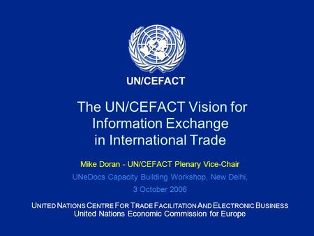 U NITED N ATIONS C ENTRE F OR T RADE F ACILITATION A ND E LECTRONIC B USINESS United Nations Economic Commission for Europe UN/CEFACT The UN/CEFACT Vision.
