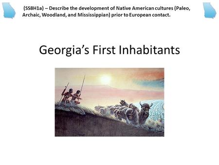 Georgia's First Inhabitants (SS8H1a) – Describe the development of Native American cultures (Paleo, Archaic, Woodland, and Mississippian) prior to European.