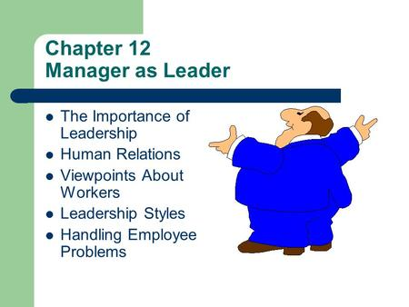 Chapter 12 Manager as Leader The Importance of Leadership Human Relations Viewpoints About Workers Leadership Styles Handling Employee Problems.
