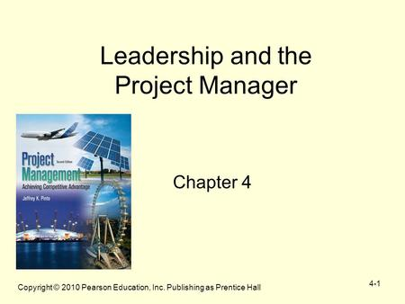 Copyright © 2010 Pearson Education, Inc. Publishing as Prentice Hall 4-1 Leadership and the Project Manager Chapter 4.