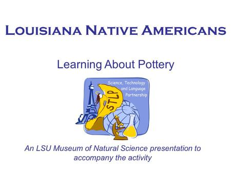 Louisiana Native Americans Learning About Pottery An LSU Museum of Natural Science presentation to accompany the activity.