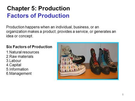 1 Chapter 5: Production Factors of Production Production happens when an individual, business, or an organization makes a product, provides a service,