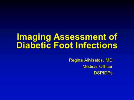 Imaging Assessment of Diabetic Foot Infections Regina Alivisatos, MD Medical Officer DSPIDPs.
