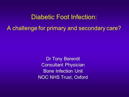 Diabetic Foot Infection: A challenge for primary and secondary care? Dr Tony Berendt Consultant Physician Bone Infection Unit NOC NHS Trust, Oxford.
