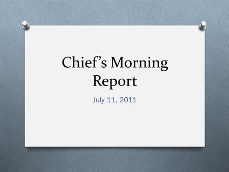 Chief's Morning Report July 11, 2011. O Disclaimer: There are graphic pictures to keep the attention of the audience.