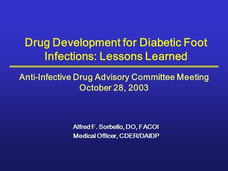 Drug Development for Diabetic Foot Infections: Lessons Learned Alfred F. Sorbello, DO, FACOI Medical Officer, CDER/DAIDP Anti-Infective Drug Advisory Committee.