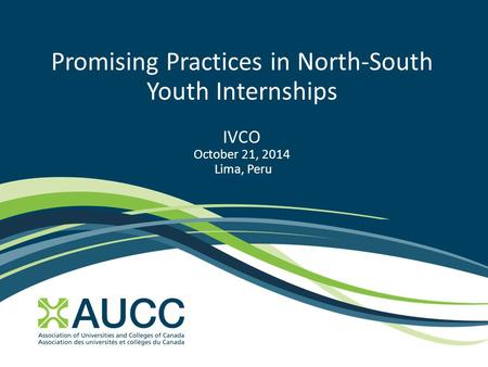 Promising Practices in North-South Youth Internships IVCO October 21, 2014 Lima, Peru.