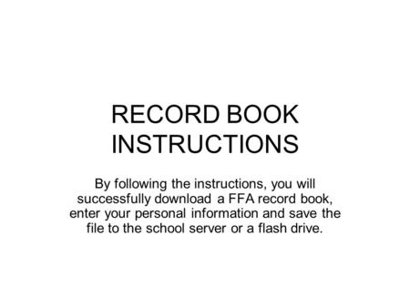 RECORD BOOK INSTRUCTIONS By following the instructions, you will successfully download a FFA record book, enter your personal information and save the.