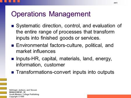 Hellriegel, Jackson, and Slocum MANAGEMENT, 8E South-Western College Publishing Copyright © 1999 PPT Operations Management n Systematic direction, control,
