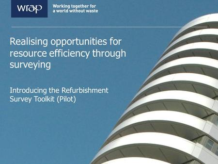 Realising opportunities for resource efficiency through surveying Introducing the Refurbishment Survey Toolkit (Pilot)