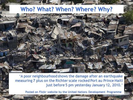 Who? What? When? Where? Why? 'A poor neighbourhood shows the damage after an earthquake measuring 7 plus on the Richter scale rocked Port au Prince Haiti.