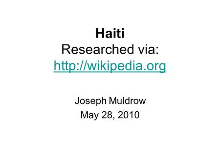 Haiti Researched via:   Joseph Muldrow May 28, 2010.