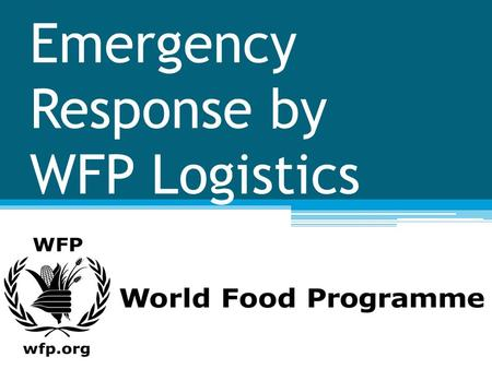 Emergency Response by WFP Logistics. WFP The World Food Programme is the world's largest humanitaria n agency fighting hunger worldwide.
