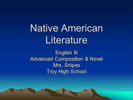 Native American Literature English III Advanced Composition & Novel Mrs. Snipes Troy High School.