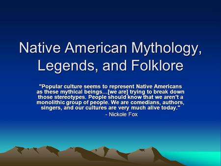 Native American Mythology, Legends, and Folklore Popular culture seems to represent Native Americans as these mythical beings…[we are] trying to break.