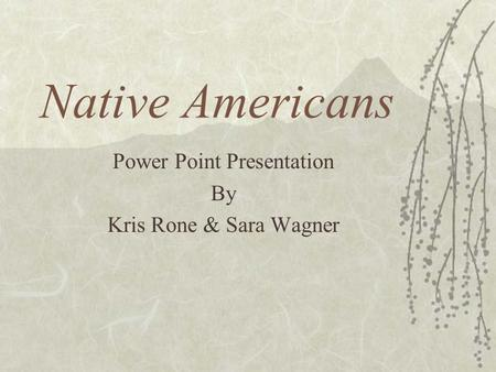 Native Americans Power Point Presentation By Kris Rone & Sara Wagner.