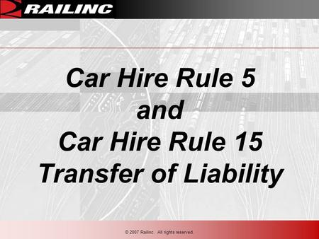 Car Hire Rule 5 and Car Hire Rule 15 Transfer of Liability © 2007 Railinc. All rights reserved.