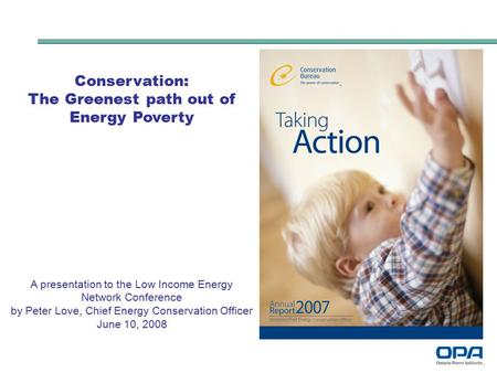 Conservation: The Greenest path out of Energy Poverty A presentation to the Low Income Energy Network Conference by Peter Love, Chief Energy Conservation.