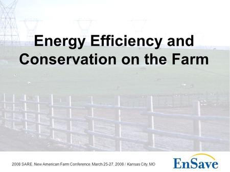 2008 SARE, New American Farm Conference, March 25-27, 2008 / Kansas City, MO Energy Efficiency and Conservation on the Farm.
