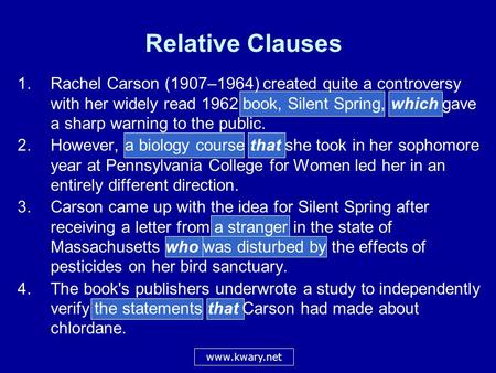 Relative Clauses 1.Rachel Carson (1907–1964) created quite a controversy with her widely read 1962 book, Silent Spring, which gave a sharp warning to the.