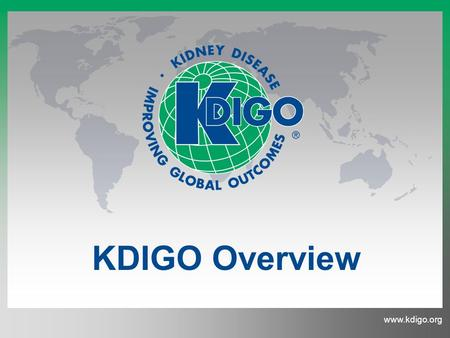 Www.kdigo.org KDIGO Overview. Kidney Disease: Improving Global Outcomes www.kdigo.org Mission Governance Clinical Practice Guidelines Controversies Conferences.
