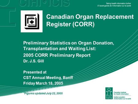 Canadian Organ Replacement Register (CORR) Preliminary Statistics on Organ Donation, Transplantation and Waiting List: 2005 CORR Preliminary Report Dr.