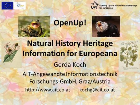 OpenUp! Natural History Heritage Information for Europeana Gerda Koch AIT-Angewandte Informationstechnik Forschungs-GmbH, Graz/Austria