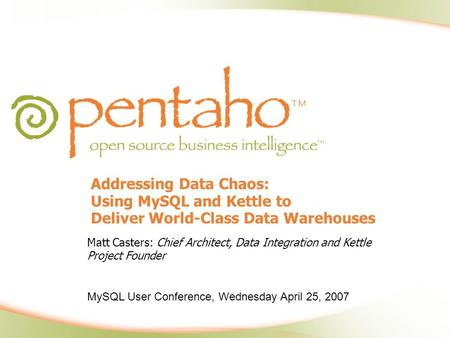 Addressing Data Chaos: Using MySQL and Kettle to Deliver World-Class Data Warehouses Matt Casters: Chief Architect, Data Integration and Kettle Project.