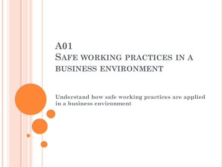 A01 S AFE WORKING PRACTICES IN A BUSINESS ENVIRONMENT Understand how safe working practices are applied in a business environment.