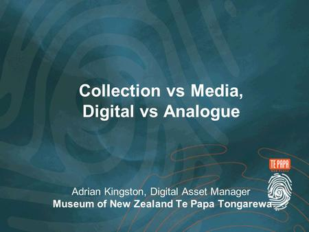 Collection vs Media, Digital vs Analogue Adrian Kingston, Digital Asset Manager Museum of New Zealand Te Papa Tongarewa.
