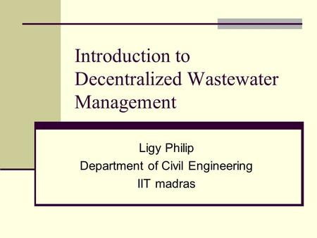 Introduction to Decentralized Wastewater Management Ligy Philip Department of Civil Engineering IIT madras.