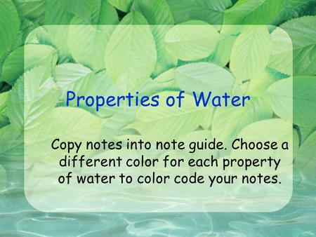 Properties of Water Copy notes into note guide. Choose a different color for each property of water to color code your notes.