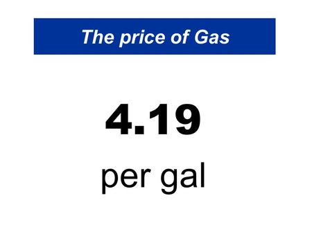 The price of Gas 4.19 per gal. The price of Gas Hello everyone, We hear that the price of gas will climb to approximately $4.19 per gal By this summer.