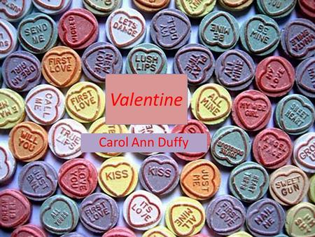 "Valentine Carol Ann Duffy. About The Poet Duffy was born in the Gorbals in 1955. ""Duffy's work explores both everyday experience and the rich fantasy."