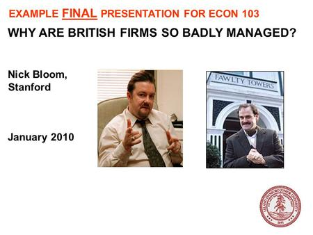 WHY ARE BRITISH FIRMS SO BADLY MANAGED? Nick Bloom, Stanford January 2010 EXAMPLE FINAL PRESENTATION FOR ECON 103.