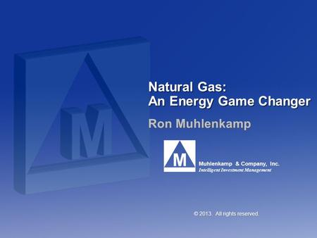 Muhlenkamp & Company, Inc. Intelligent Investment Management Natural Gas: An Energy Game Changer Ron Muhlenkamp © 2013. All rights reserved.