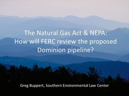 The Natural Gas Act & NEPA: How will FERC review the proposed Dominion pipeline? Greg Buppert, Southern Environmental Law Center.