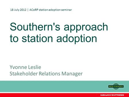 Southern's approach to station adoption Yvonne Leslie Stakeholder Relations Manager 18 July 2012 | ACoRP station adoption seminar.