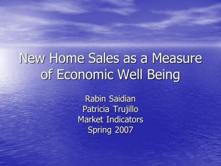 New Home Sales as a Measure of Economic Well Being Rabin Saidian Patricia Trujillo Market Indicators Spring 2007.