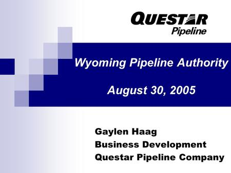 Wyoming Pipeline Authority August 30, 2005 Gaylen Haag Business Development Questar Pipeline Company.