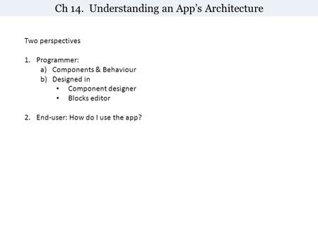 Ch 14. Understanding an App's Architecture Two perspectives 1.Programmer: a)Components & Behaviour b)Designed in Component designer Blocks editor 2.End-user: