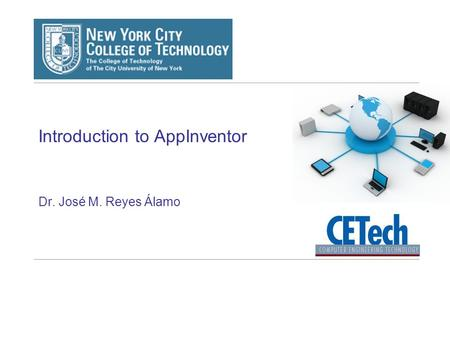 Introduction to AppInventor Dr. José M. Reyes Álamo.