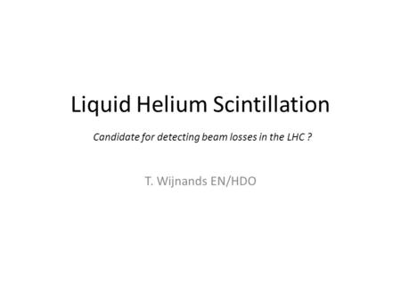 Liquid Helium Scintillation T. Wijnands EN/HDO Candidate for detecting beam losses in the LHC ?