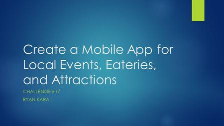 Create a Mobile App for Local Events, Eateries, and Attractions CHALLENGE #17 RYAN KARA.