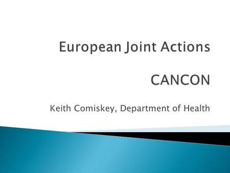 Keith Comiskey, Department of Health.  CANCON – European Guide on Quality Improvement in Comprehensive Cancer Control  Runs from Feb 2014 to Feb 2017.