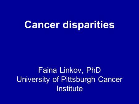 Faina Linkov, PhD University of Pittsburgh Cancer Institute Cancer disparities.